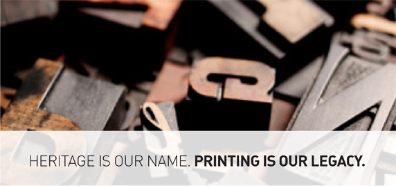 Heritage is our name. Printing is our legacy.
